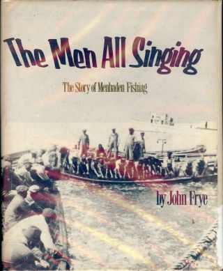 THE MEN ALL SINGING: THE STORY OF MENHADEN FISHING. John FRYE