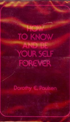 HOW TO KNOW AND BE YOUR SELF FOREVER. Dorothy E. PAULSEN