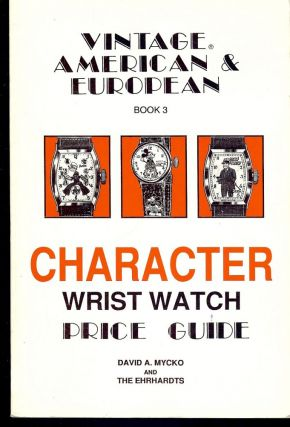 VINTAGE AMERICAN EUROPEAN CHARACTER WRIST WATCH PRICE GUIDE BOOK 3. David A. MYCHO