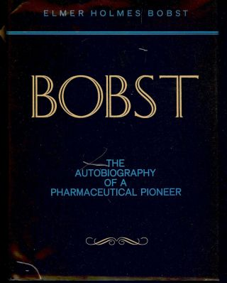 BOBST: THE AUTOBIOGRAPHY OF A PHARMACEUTICAL PIONEER. Elmer Holmes BOBST