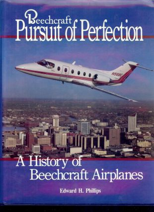 BEECHCRAFT: PURSUIT OF PERFECTION. HISTORY BEECHCRAFT AIRPLANES. Edward H. PHILLIPS