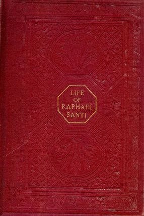 RAPHAEL SANTI: HIS LIFE AND WORKS. Alfred Baron VON WOLZOGEN