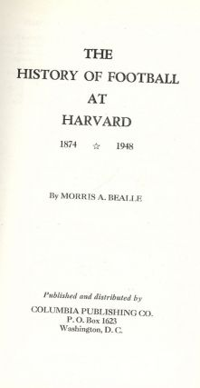 THE HISTORY OF FOOTBALL AT HARVARD 1874-1948. Morris A. BEALLE
