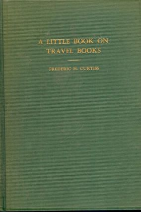 A LITTLE BOOK ON TRAVEL BOOKS. Frederic H. CURTISS