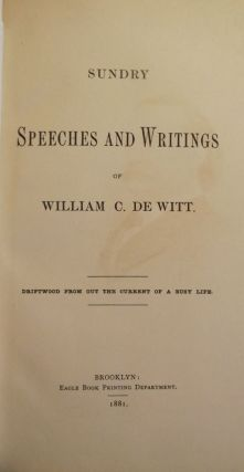 SUNDRY SPEECHES AND WRITINGS OF WILLIAM C. DE WITT. William C. DE WITT