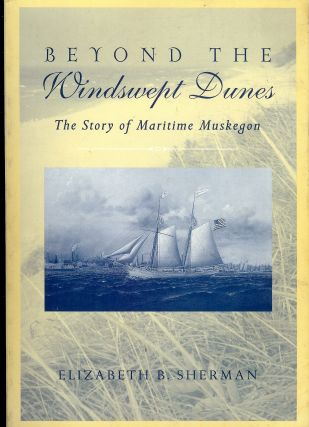 BEYOND THE WINDSWEPT DUNES: THE STORY OF MARITIME MUSKEGON. Elizabeth SHERMAN