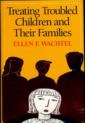 TREATING TROUBLED CHILDREN AND THEIR FAMILIES. Ellen F. WACHTEL