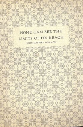 NONE CAN SEE THE LIMITS OF ITS REACH: AN INFORMAL CATALOGUE FOR AN. John Gabbert BOWMAN