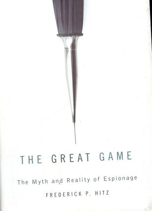 THE GREAT GAME: THE MYTH AND REALITY OF ESPIONAGE. Frederick P. HITZ