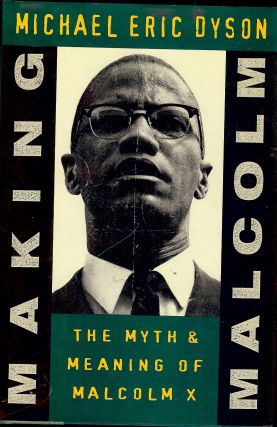 MAKING MALCOLM: THE MYTH & MEANING OF MALCOLM X. Michael Eric DYSON