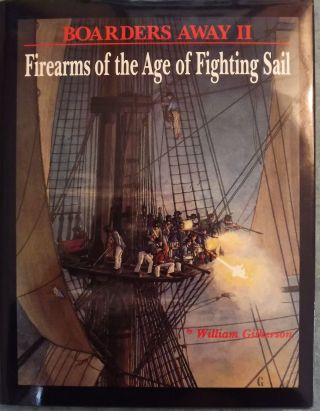 BOARDERS AWAY II: FIREARMS OF THE AGE OF FIGHTING SAIL. William GILKERSON