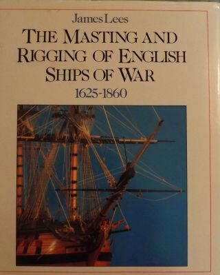 THE MASTING AND RIGGING OF ENGLISH SHIPS OF WAR 1625-1860. James LEES.