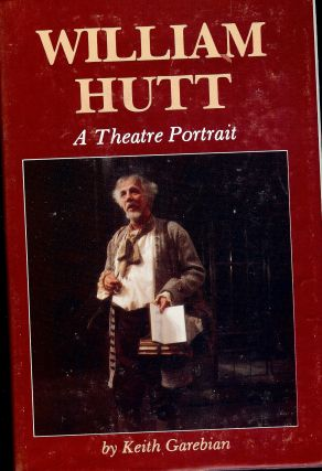 WILLIAM HUTT: A THEATRE PORTRAIT. Keith GAREBIAN.