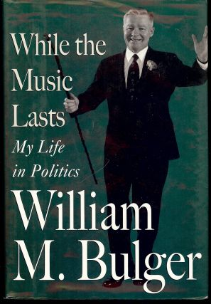 WHILE THE MUSIC LASTS: MY LIFE IN POLITICS. William M. BULGER.