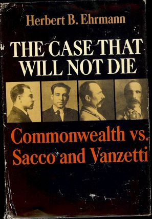 THE CASE THAT WILL NOT DIE: COMMONWEALTH VS.SACCO AND VANZETTI. Herbert B. EHRMANN