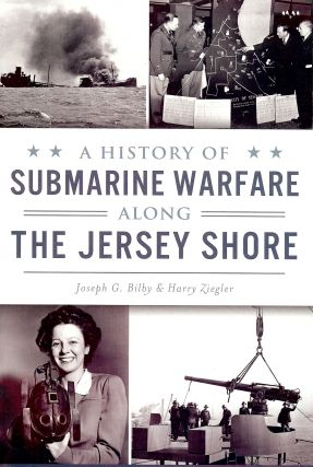 A HISTORY OF SUBMARINE WARFARE ALONG THE JERSEY SHORE. Joseph G. BILBY
