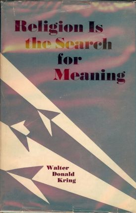 RELIGION IS THE SEARCH FOR MEANING. Walter Donald KRING