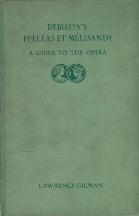 DEBUSSY'S PELLEAS ET MELISANDE: A GUIDE TO THE OPERA. Lawrence GILMAN.