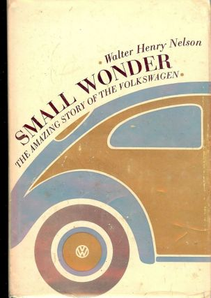 SMALL WONDER: THE AMAZING STORY OF THE VOLKSWAGEN. Walter Henry NELSON.