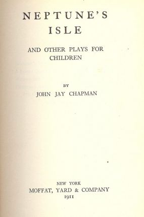 NEPTUNE'S ISLE AND OTHER PLAYS FOR CHILDREN. John Jay CHAPMAN