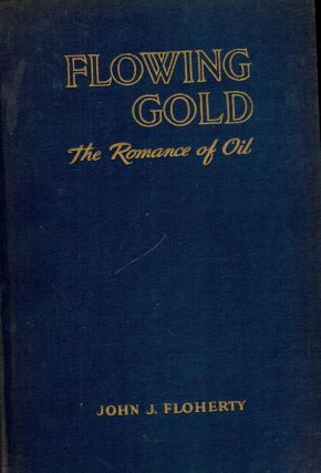 FLOWING GOLD: THE ROMANCE OF OIL. John J. FLOHERTY