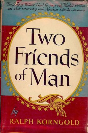TWO FRIENDS OF MAN: THE STORY OF WILLIAM LLOYD GARRISON AND WENDELL. Ralph KORNGOLD