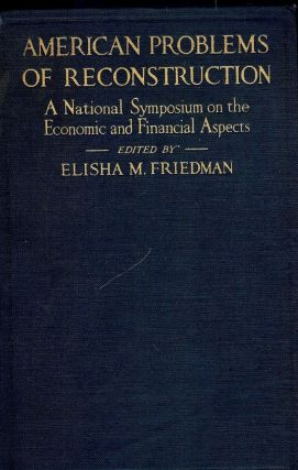 AMERICAN PROBLEMS OF RECONSTRUCTION: A NATIONAL SYMPOSIUM ON THE. Elisha M. FRIEDMAN