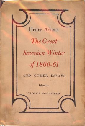 THE GREAT SECESSION: WINTER OF 1860-61 AND OTHER ESSAYS BY HENRY ADAMS. Henry ADAMS
