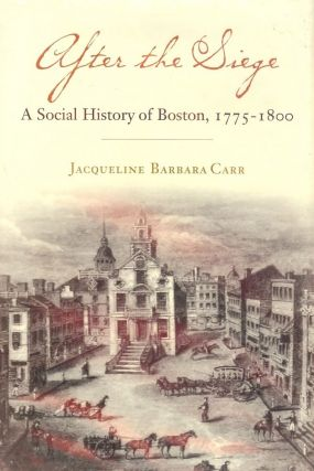 AFTER THE SIEGE: A SOCIAL HISTORY OF BOSTON 1775-1800. Jacqueline Barbara CARR