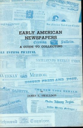EARLY AMERICAN NEWSPAPERS: A GUIDE TO COLLECTING. James E. SMALLDON