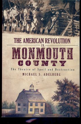 THE AMERICAN REVOLUTION IN MONMOUTH COUNTY: THE THEATRE OF SPOIL AND DESTRUCTION. Michael S....