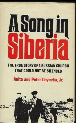 A SONG IN SIBERIA: THE TRUE STORY OF A RUSSIAN CHURCH THAT COULD NOT BE SILENCED. Anita and Peter DEYNEKA JR.