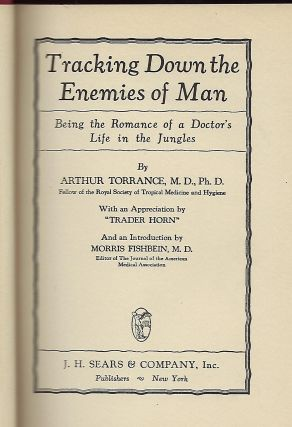 "TRACKING DOWN THE ENEMIES OF MAN: BEING THE ROMANCE OF A DOCTOR'S LIFE IN THE JUNGLES. With An Appreciation by ""Trader Horn."" Introduction by Morris Fishbein."