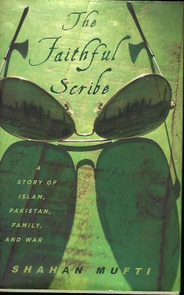 THE FAITHFUL SCRIBE: A STORY OF ISLAM, PAKISTAN, FAMILY, AND WAR. Shahan MUFTI.