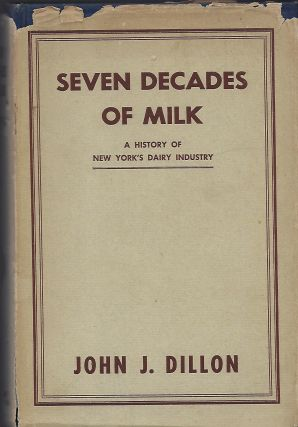 SEVEN DECADES OF MILK: A HISTORY OF NEW YORK'S DAIRY INDUSTRY. John J. DILLON