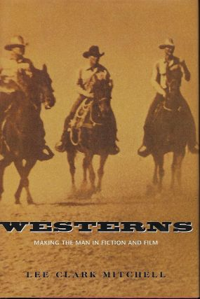 WESTERNS: MAKING THE MAN IN FICTION AND FILM. Lee Clark MITCHELL.