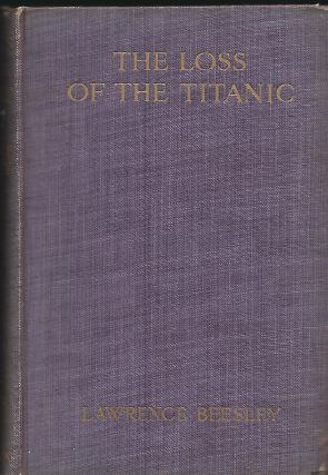 THE LOSS OF THE TITANIC: ITS STORY AND ITS LESSONS. Lawrence BEESLEY
