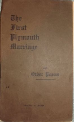 THE FIRST PLYMOUTH MARRIAGE AND OTHER POEMS. Ralph H. SHAW.