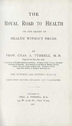 THE ROYAL ROAD TO HEALTH OR THE SECRET OF HEALTH WITHOUT DRUGS. TYRRELL. Charles A