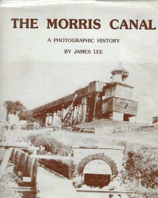 THE MORRIS CANAL: A PHOTOGRAPHIC HISTORY. James LEE.