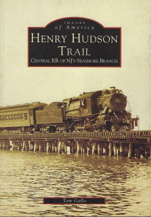 HENRY HUDSON TRAIL: CENTRAL RR OF NJ'S SEASHORE BRANCH: IMAGES OF AMERICA. Tom GALLO