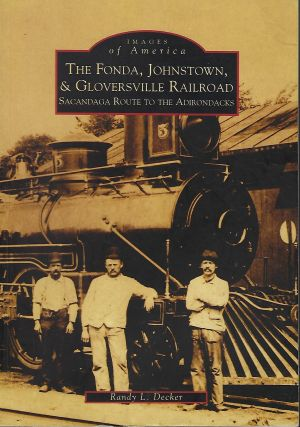 IMAGES OF AMERICA: THE FONDA, JOHNSTON, & GLOVERSVILLE RAILROAD: SACANDAGA ROUTE TO THE ADIRONDACKS. Randy L. DECKER.
