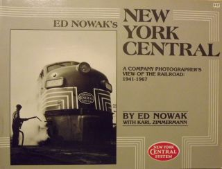 ED NOWAK'S NEW YORK CENTRAL: A COMPANY PHOTOGRAPHER'S VIEW OF THE RAILROAD: 1941-1967. Ed NOWAK,...