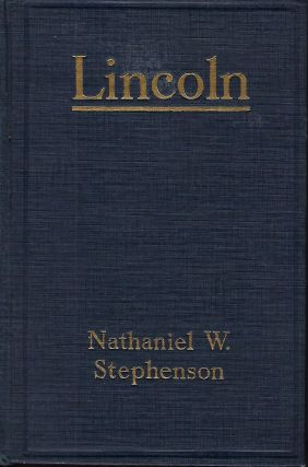 LINCOLN: AN ACCOUNT OF HIS PERSONAL LIFE, ESPECIALLY OF ITS SPRINGS OF ACTION AS REVEALED AND DEEPENED BY THE ORDEAL OF WAR. Nathaniel W. STEPHENSON.