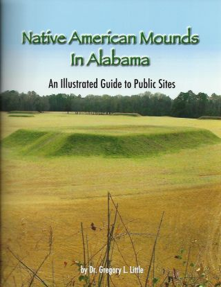 NATIVE AMERICAN MOUNDS IN ALABAMA: AN ILLUSTRATED GUIDE TO PUBLIC SITES. Dr. Gregory L. LITTLE