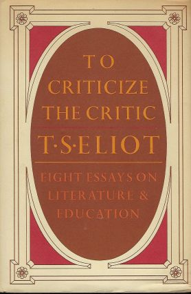 TO CRITICIZE THE CRITIC: EIGHT ESSAYS ON LITERATURE & EDUCATION. T. S. ELIOT