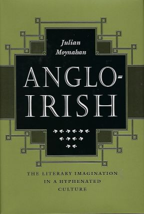 ANGLO-IRISH : THE LITERARY IMAGINATION IN A HYPHENATED CULTURE. Julian MOYNAHAN
