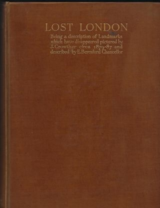 LOST LONDON: BEING A DESCRIPTION OF LANDMARKS WHICH HAVE DISAPPEARED PICTURES BY J. CROWTHER CIRCA 1879-87 AND DESCRIBED BY E. BERENSFORD CHANCELLOR.