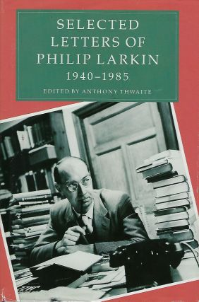 SELECTED LETTERS OF PHILIP LARKIN: 1940- 1985. Anthony THWAITE