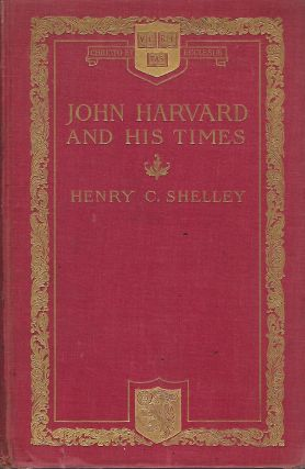 JOHN HARVARD AND HIS TIMES. Henry C. SHELLEY